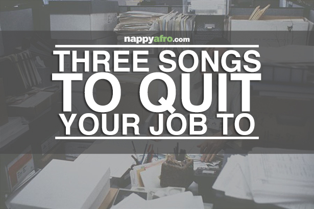 Three Songs To Quit Your Job To